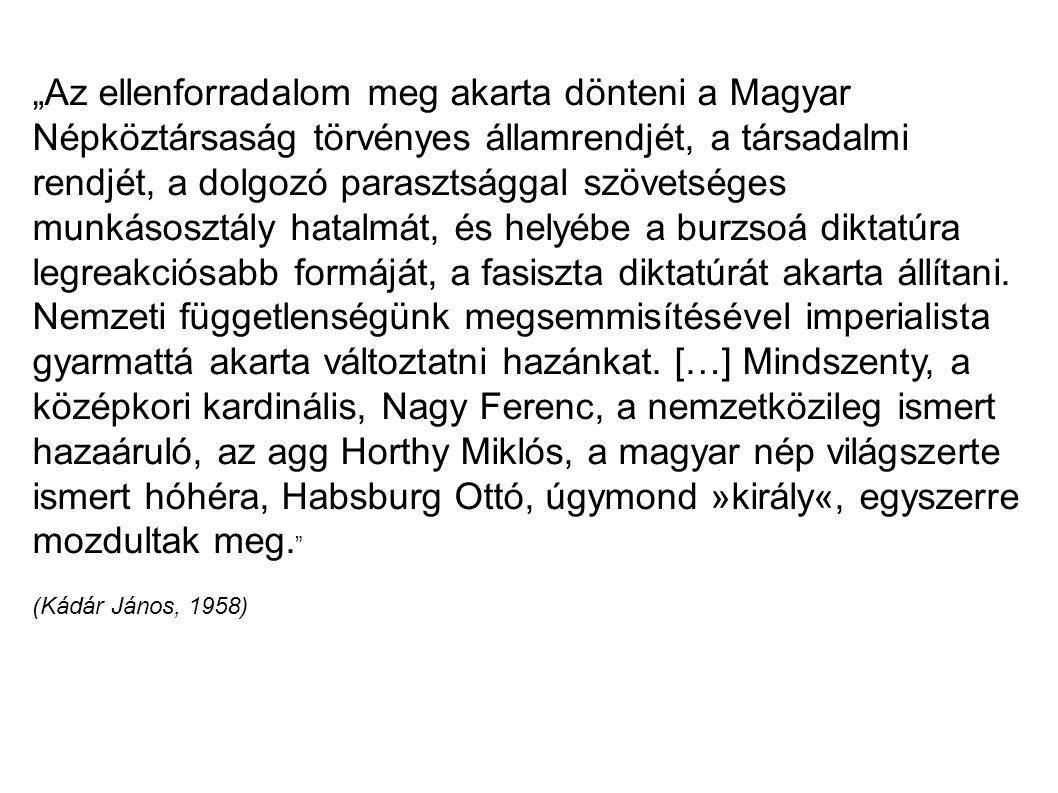 """""""Az ellenforradalom meg akarta dönteni a Magyar Népköztársaság törvényes államrendjét, a társadalmi rendjét, a dolgozó parasztsággal szövetséges munkásosztály hatalmát, és helyébe a burzsoá diktatúra legreakciósabb formáját, a fasiszta diktatúrát akarta állítani. Nemzeti függetlenségünk megsemmisítésével imperialista gyarmattá akarta változtatni hazánkat. […] Mindszenty, a középkori kardinális, Nagy Ferenc, a nemzetközileg ismert hazaáruló, az agg Horthy Miklós, a magyar nép világszerte"""
